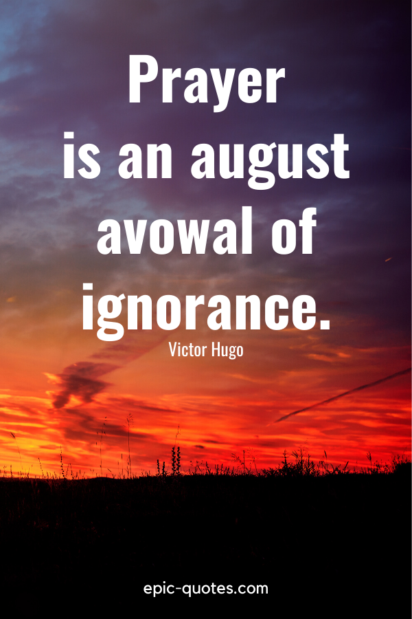"""Prayer is an august avowal of ignorance."" -Victor Hugo"