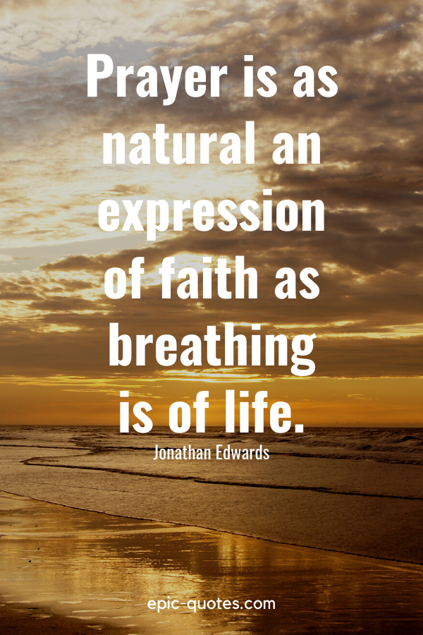 """""""Prayer is as natural an expression of faith as breathing is of life."""" -Jonathan Edwards"""