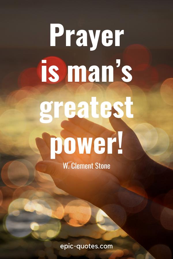 """Prayer is man's greatest power!"" -W. Clement Stone"