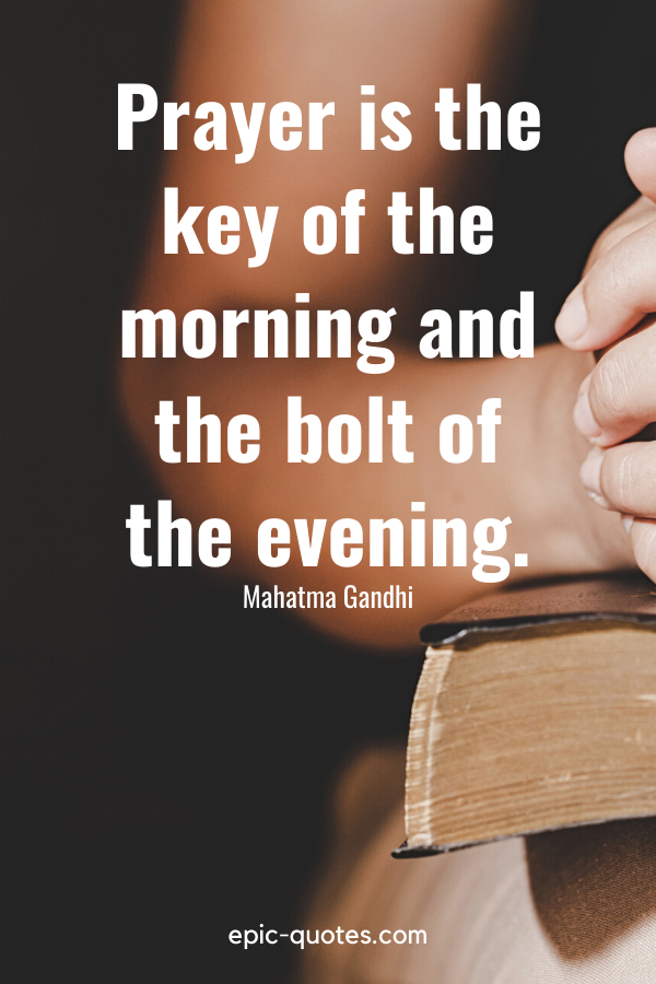 """""""Prayer is the key of the morning and the bolt of the evening."""" -Mahatma Gandhi"""