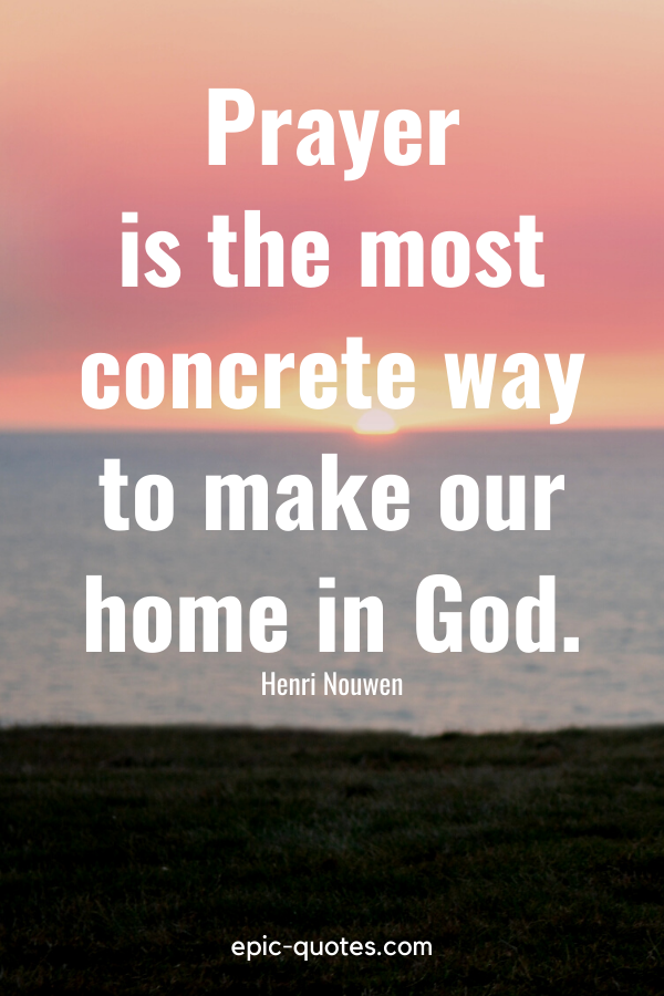 """""""Prayer is the most concrete way to make our home in God."""" -Henri Nouwen"""