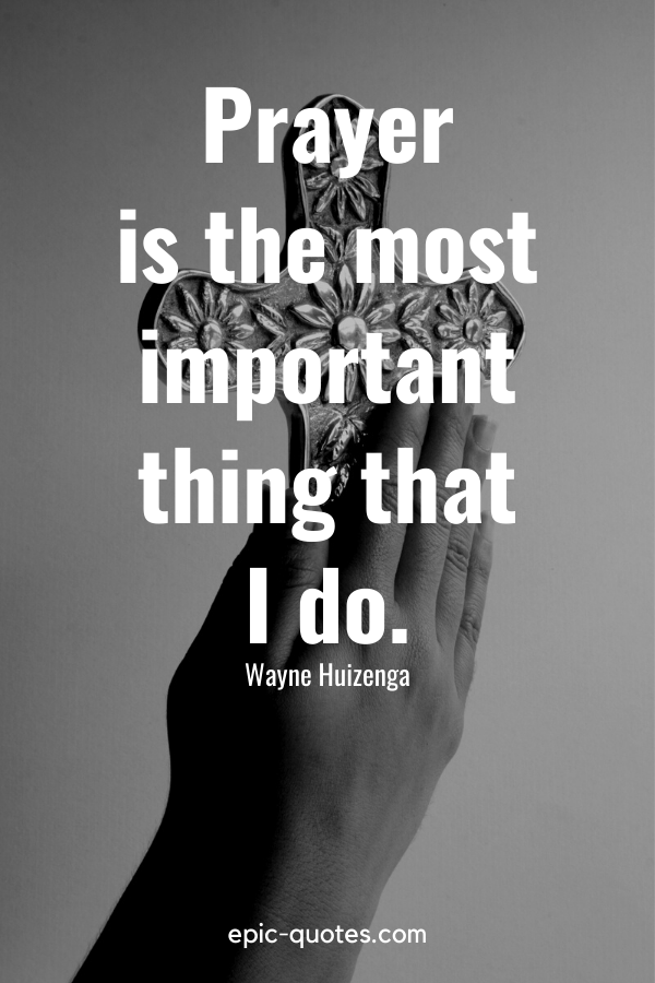 """""""Prayer is the most important thing that I do."""" -Wayne Huizenga"""
