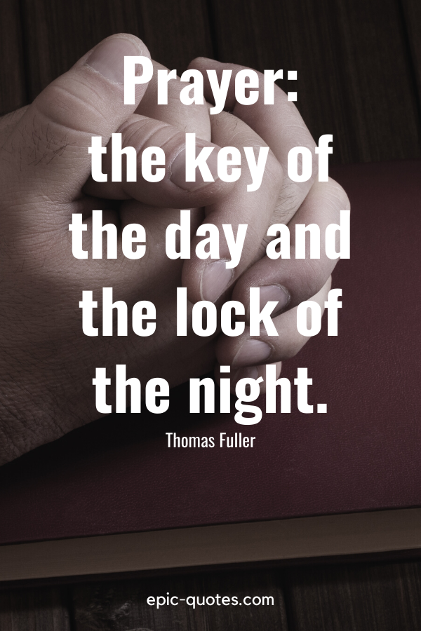 """""""Prayer the key of the day and the lock of the night."""" -Thomas Fuller"""