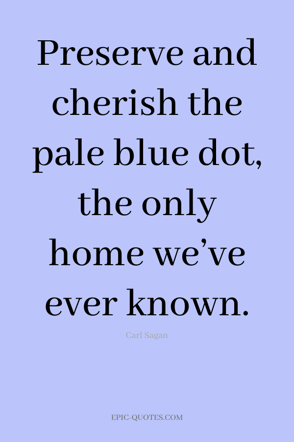 Preserve and cherish the pale blue dot, the only home we've ever known. -Carl Sagan
