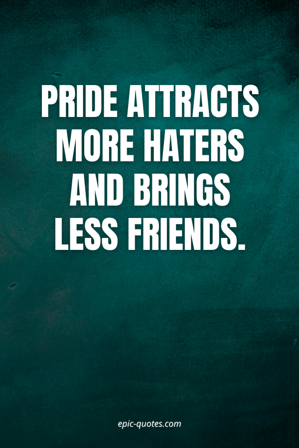 Pride attracts more haters and brings less friends.