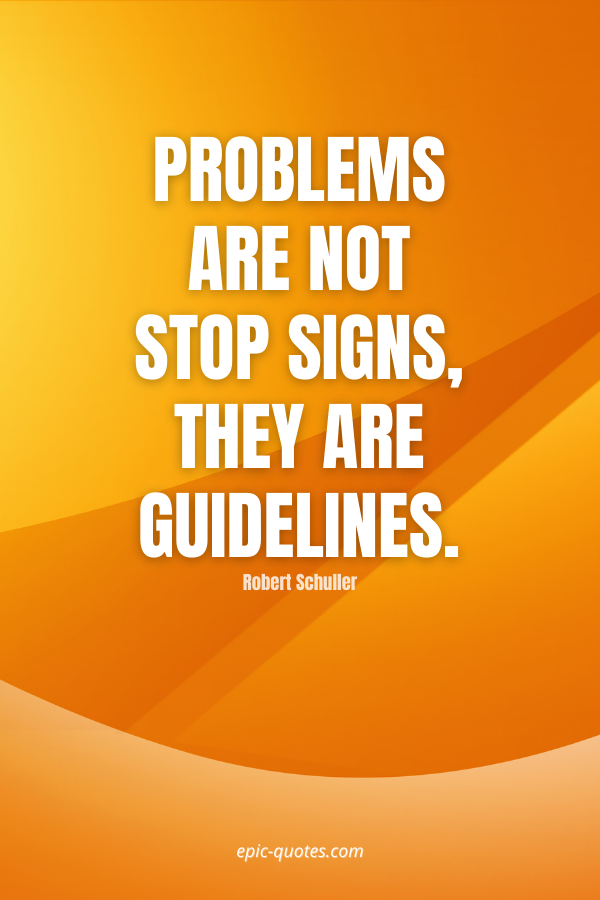 Problems are not stop signs, they are guidelines. -Robert Schuller