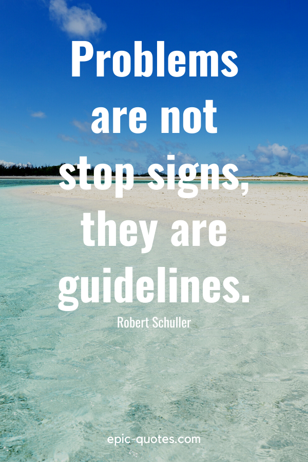 """""""Problems are not stop signs, they are guidelines."""" -Robert Schuller"""