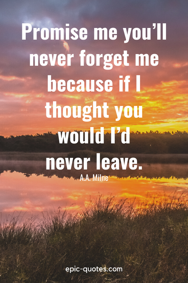 """""""Promise me you'll never forget me because if I thought you would I'd never leave."""" -A.A. Milne"""