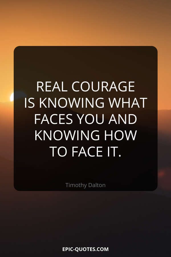 Real courage is knowing what faces you and knowing how to face it. -Timothy Dalton