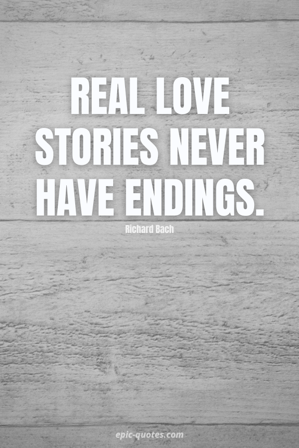 Real love stories never have endings. -Richard Bach