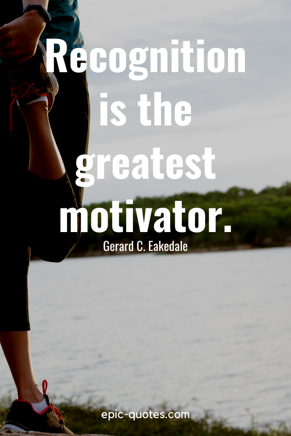"""""""Recognition is the greatest motivator."""" -Gerard C. Eakedale"""