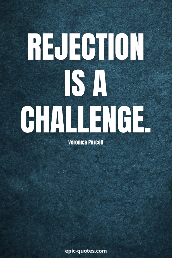 Rejection is a challenge. -Veronica Purcell