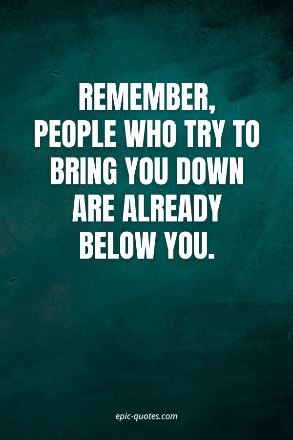 Remember, people who try to bring you down are already below you.