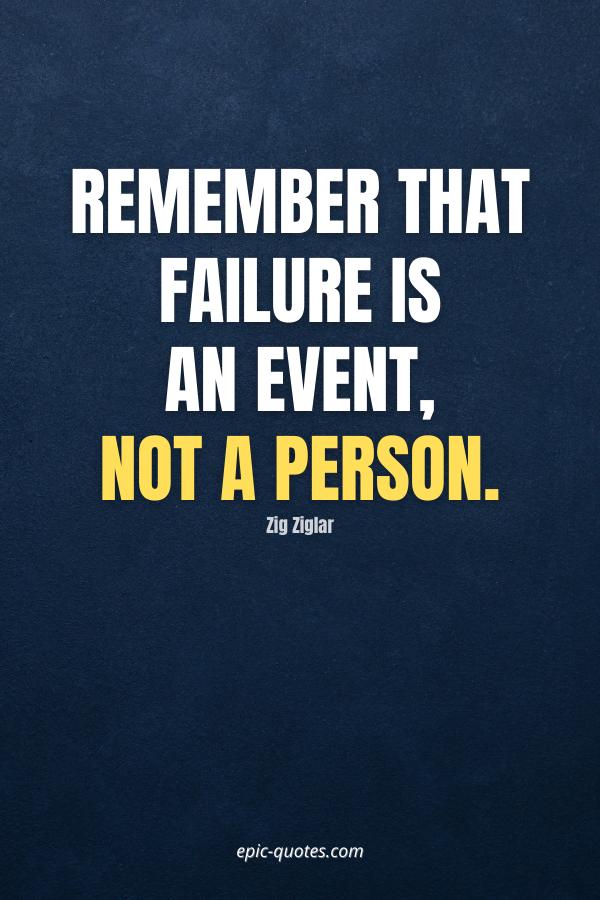 Remember that failure is an event, not a person. -Zig Ziglar