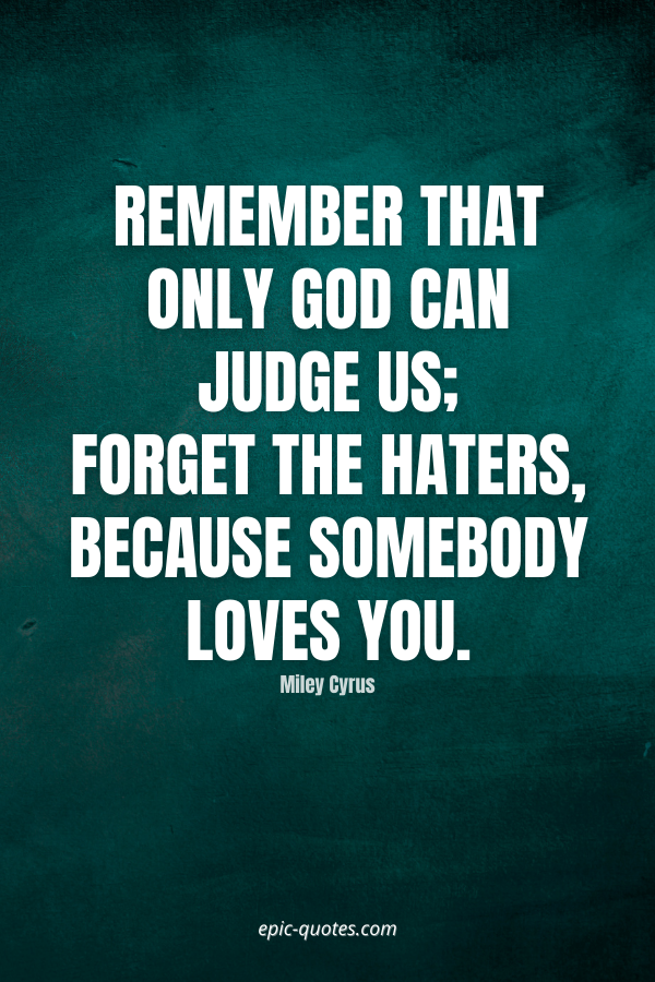 Remember that only God can judge us; forget the haters, because Somebody loves you. -Miley Cyrus