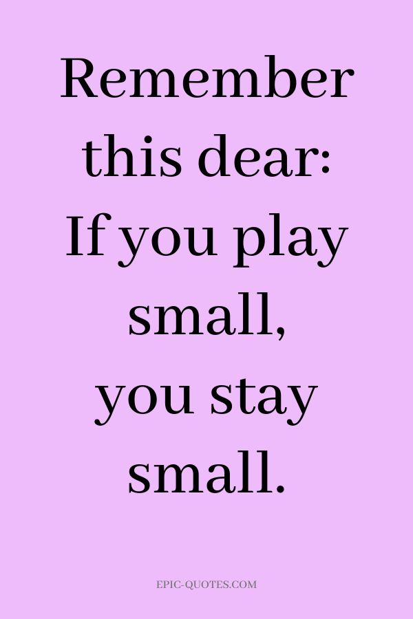 Remember this dear If you play small, you stay small.