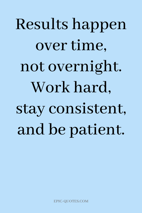 Results happen over time, not overnight. Work hard, stay consistent, and be patient.