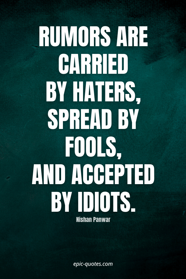 Rumors are carried by haters, spread by fools, and accepted by idiots. -Nishan Panwar