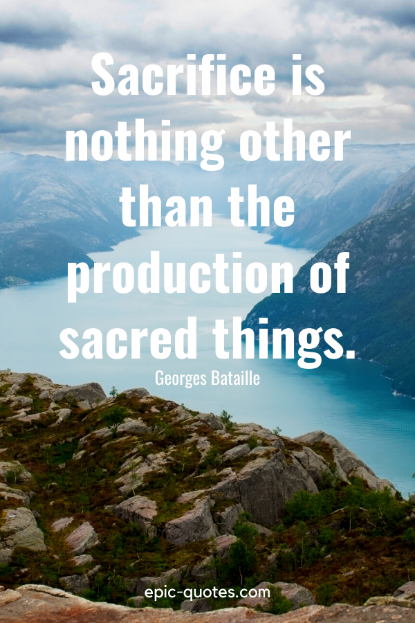"""""""Sacrifice is nothing other than the production of sacred things.""""-Georges Bataille"""