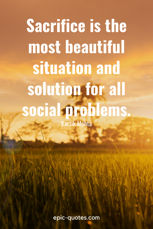 """""""Sacrifice is the most beautiful situation and solution for all social problems.""""-Kartik Mehta"""