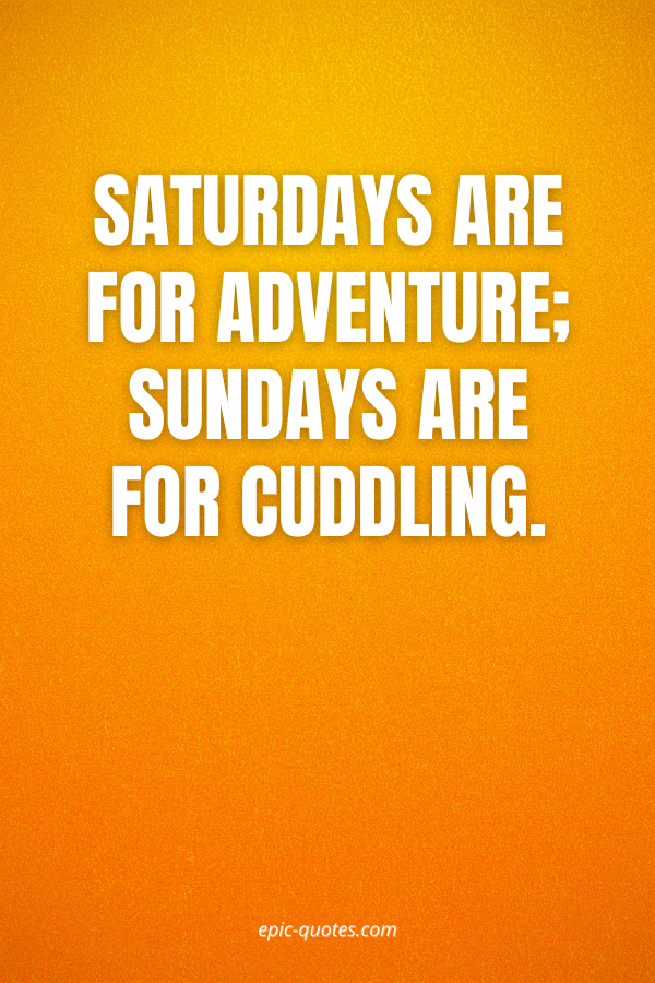 Saturdays are for adventure; Sundays are for cuddling.