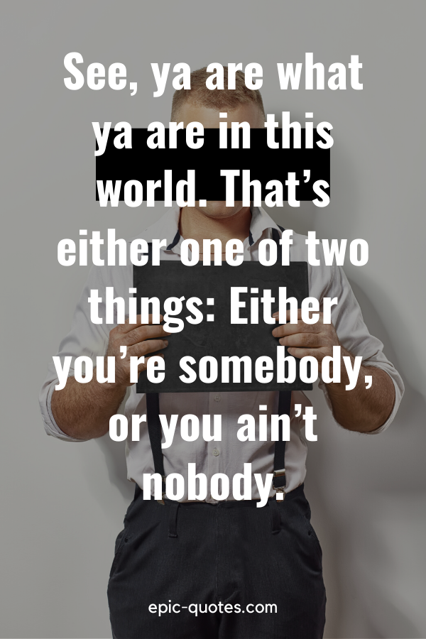 """""""See, ya are what ya are in this world. That's either one of two things Either you're somebody, or you ain't nobody."""""""