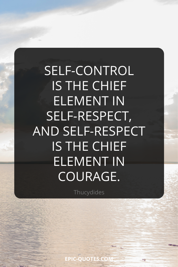 Self-control is the chief element in self-respect, and self-respect is the chief element in courage. -Thucydides