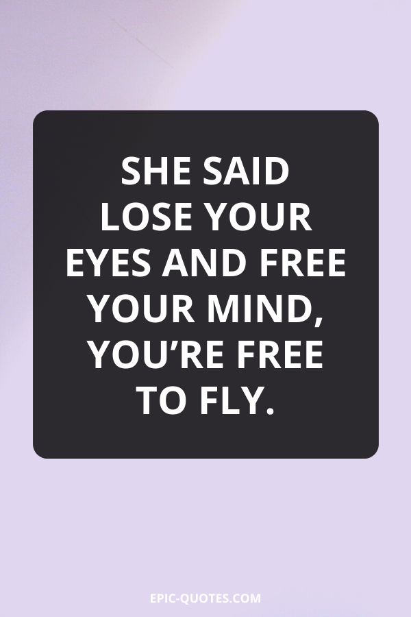 She said lose your eyes and free your mind, you're free to fly.