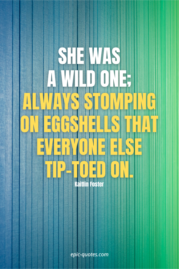 She was a wild one; always stomping on eggshells that everyone else tip-toed on. -Kaitlin Foster