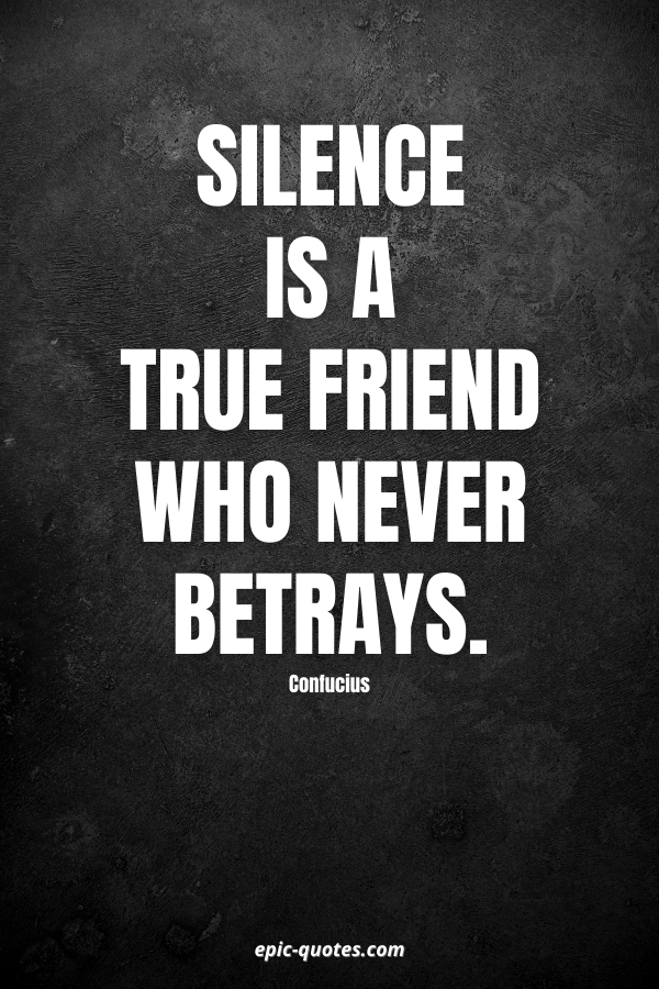 Silence is a true friend who never betrays. -Confucius