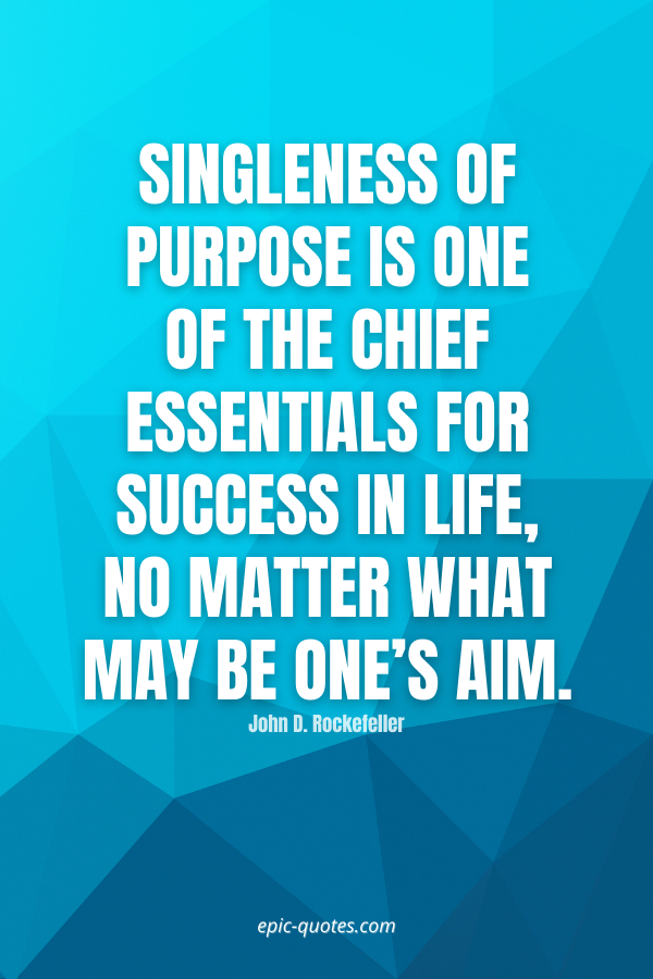 Singleness of purpose is one of the chief essentials for success in life, no matter what may be one's aim. -John D. Rockefeller