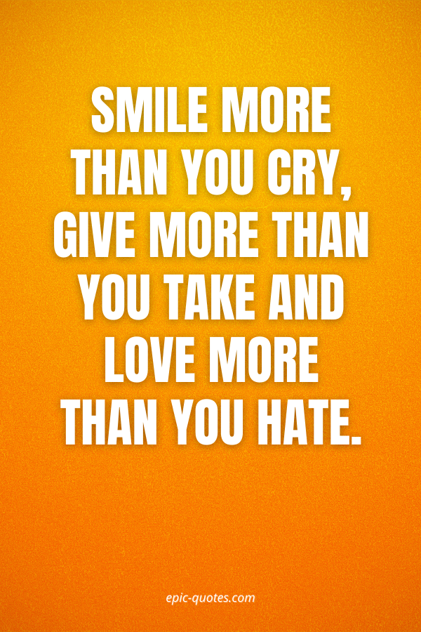 Smile more than you cry, give more than you take and love more than you hate.