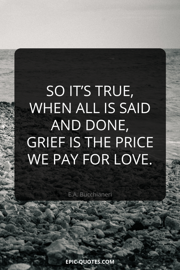So it's true, when all is said and done, grief is the price we pay for love. -E.A. Bucchianeri