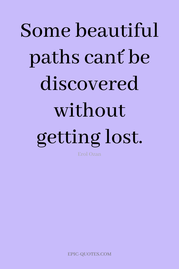Some beautiful paths can´t be discovered without getting lost. -Erol Ozan