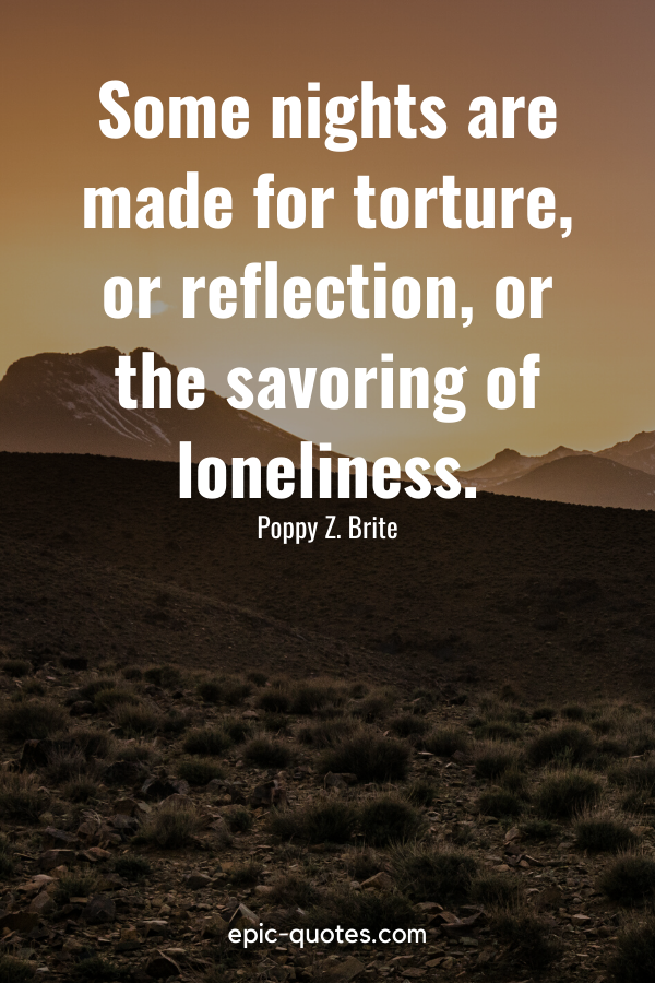 """""""Some nights are made for torture, or reflection, or the savoring of loneliness."""" -Poppy Z. Brite"""