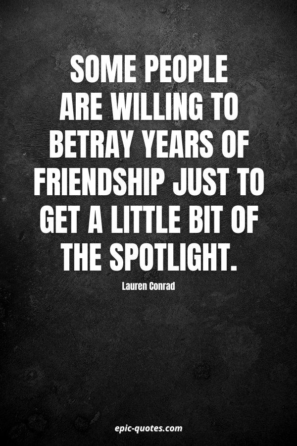 Some people are willing to betray years of friendship just to get a little bit of the spotlight. -Lauren Conrad