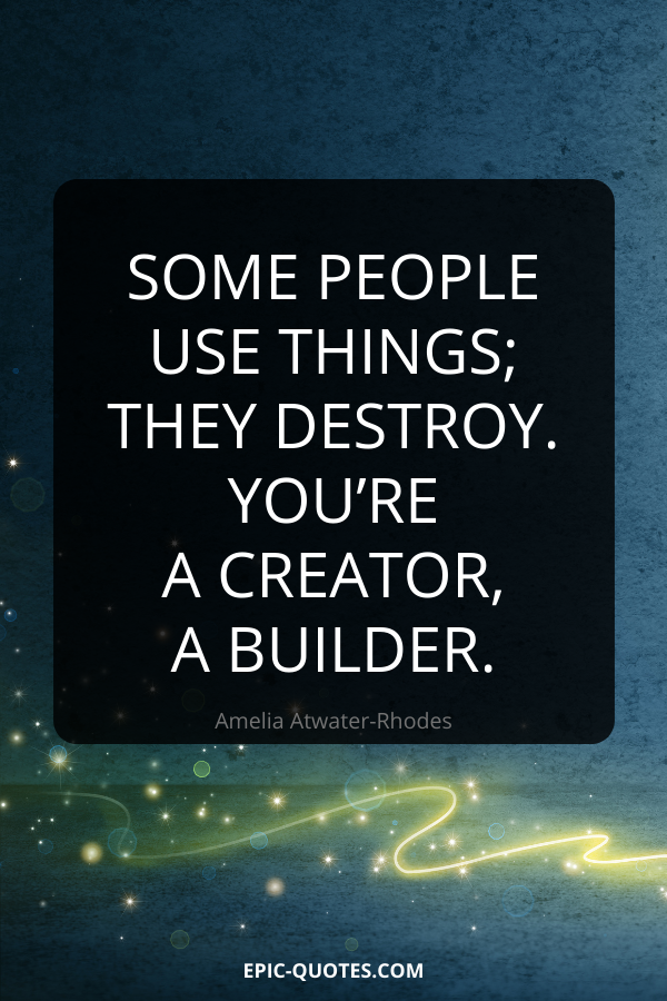 Some people use things; they destroy. You're a creator, a builder. -Amelia Atwater-Rhodes