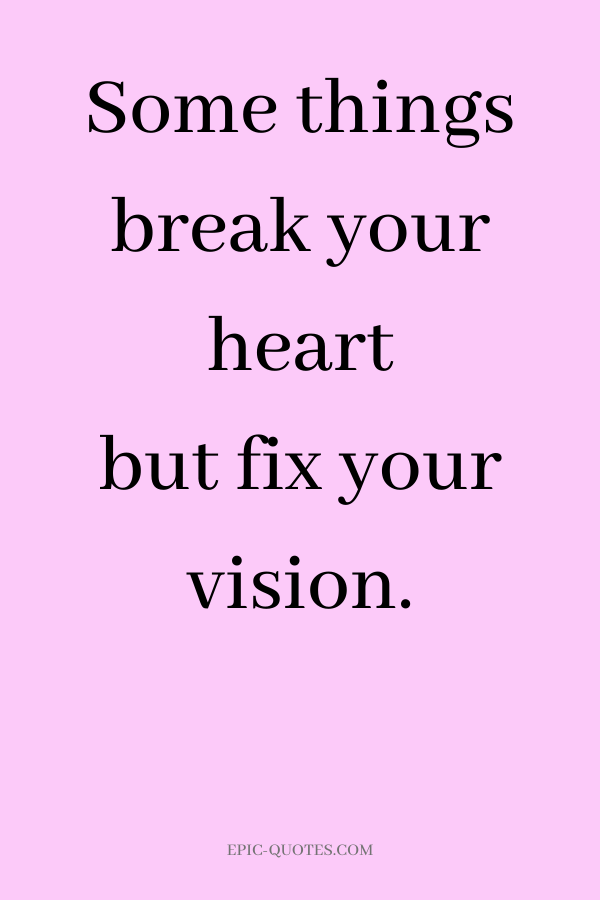 Some things break your heart but fix your vision.