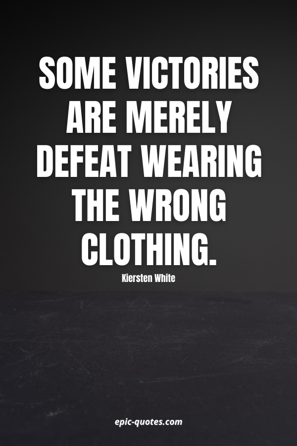 Some victories are merely defeat wearing the wrong clothing. -Kiersten White