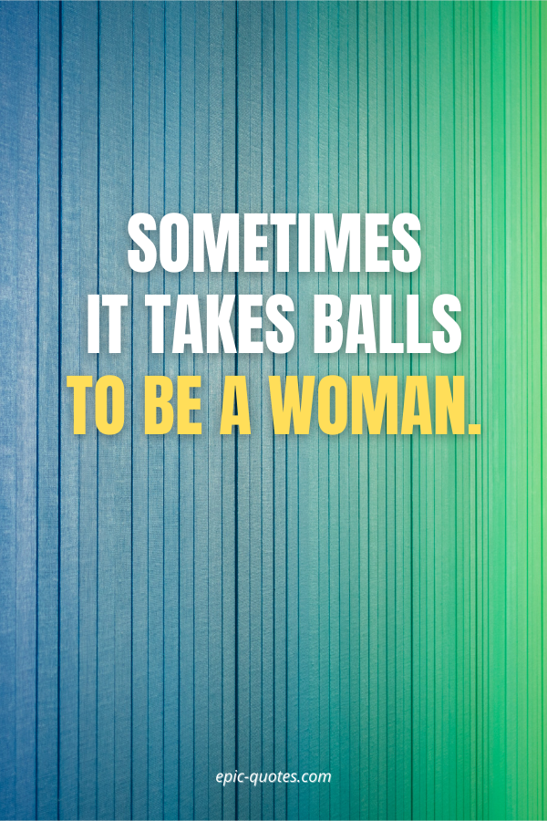 Sometimes it takes balls to be a woman.