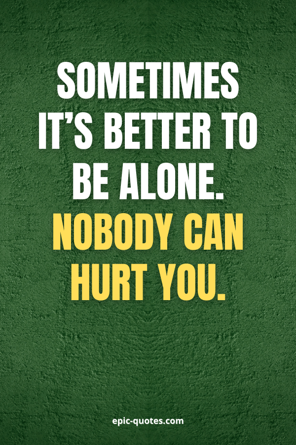 Sometimes it's better to be alone. Nobody can hurt you.
