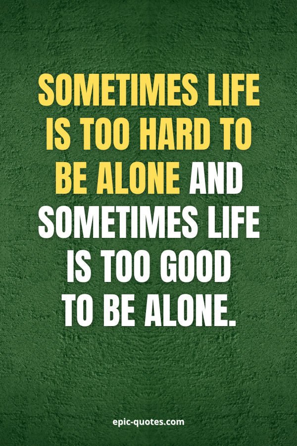Sometimes life is too hard to be alone and sometimes life is too good to be alone.
