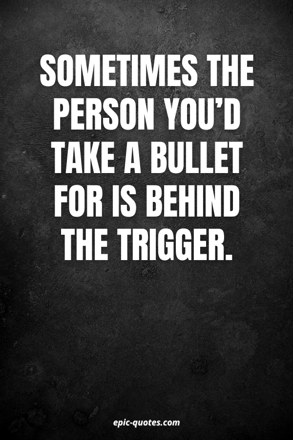 Sometimes the person you'd take a bullet for is behind the trigger.