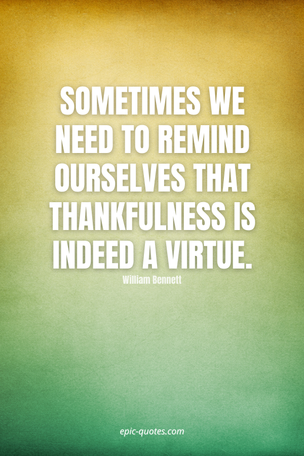 Sometimes we need to remind ourselves that thankfulness is indeed a virtue. -William Bennett
