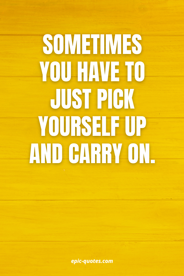Sometimes you have to just pick yourself up and carry on.