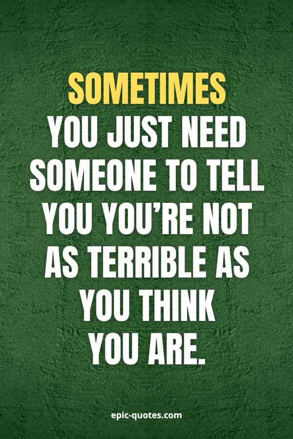 Sometimes you just need someone to tell you you're not as terrible as you think you are.