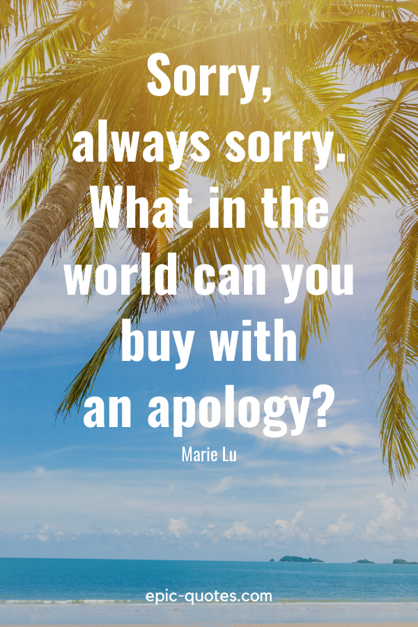 """""""Sorry, always sorry. What in the world can you buy with an apology"""" -Marie Lu"""
