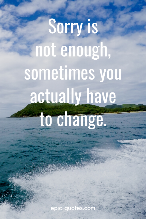 """""""Sorry is not enough, sometimes you actually have to change."""""""