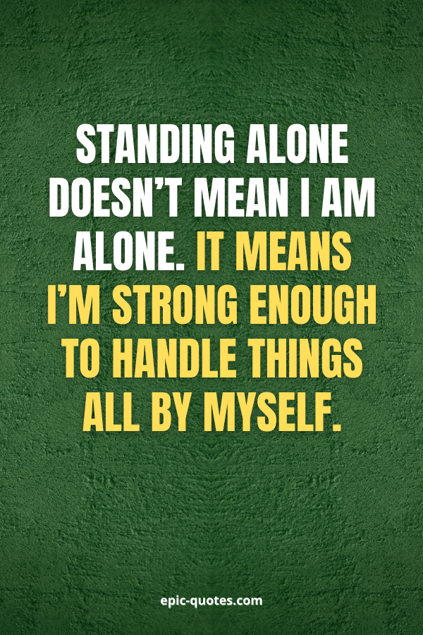Standing alone doesn't mean I am alone. It means I'm strong enough to handle things all by myself.