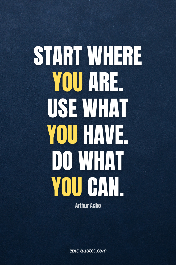 Start where you are. Use what you have. Do what you can. -Arthur Ashe
